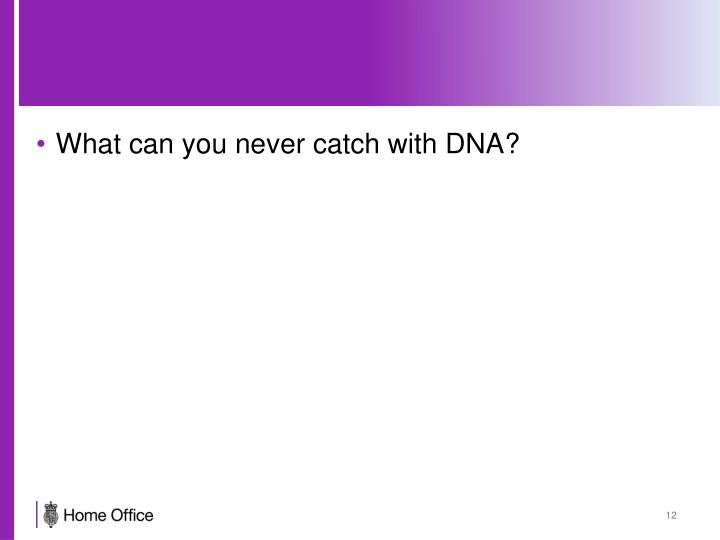 What can you never catch with DNA?