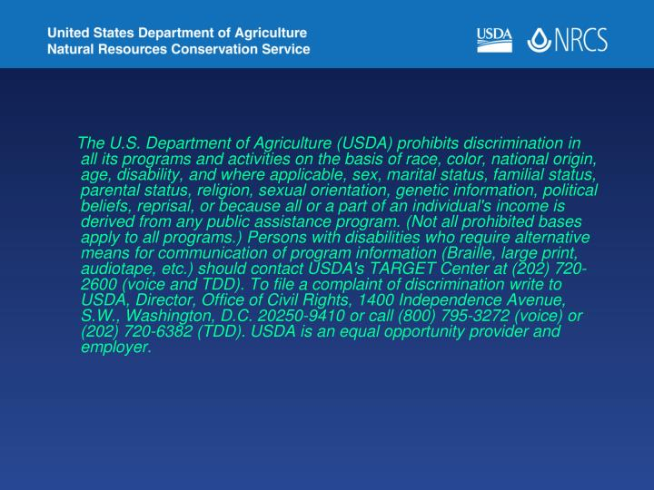 The U.S. Department of Agriculture (USDA) prohibits discrimination in all its programs and activities on the basis of race, color, national origin, age, disability, and where applicable, sex, marital status, familial status, parental status, religion, sexual orientation, genetic information, political beliefs, reprisal, or because all or a part of an individual's income is derived from any public assistance program. (Not all prohibited bases apply to all programs.) Persons with disabilities who require alternative means for communication of program information (Braille, large print, audiotape, etc.) should contact USDA's TARGET Center at (202) 720-2600 (voice and TDD). To file a complaint of discrimination write to USDA, Director, Office of Civil Rights, 1400 Independence Avenue, S.W., Washington, D.C. 20250-9410 or call (800) 795-3272 (voice) or (202) 720-6382 (TDD). USDA is an equal opportunity provider and employer.