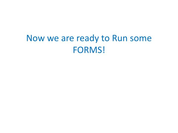 Now we are ready to Run some FORMS!
