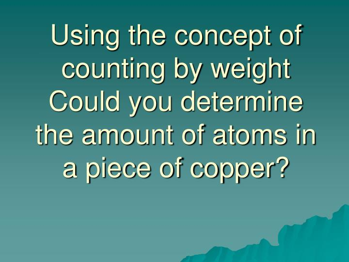 Using the concept of counting by weight Could you determine the amount of atoms in a piece of copper...