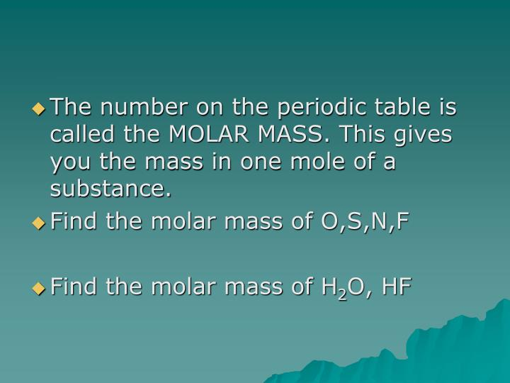 The number on the periodic table is called the MOLAR MASS. This gives you the mass in one mole of a substance.