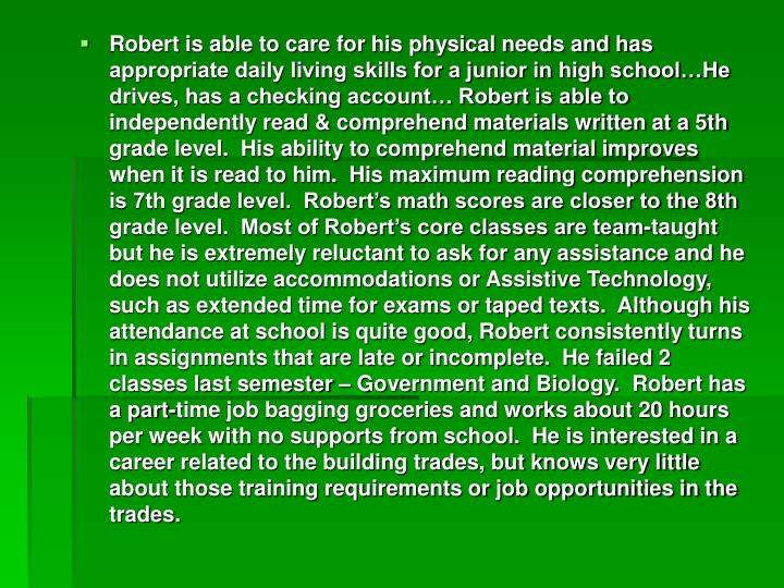 Robert is able to care for his physical needs and has appropriate daily living skills for a junior in high school…He drives, has a checking account… Robert is able to independently read & comprehend materials written at a 5th grade level.  His ability to comprehend material improves when it is read to him.  His maximum reading comprehension is 7th grade level.  Robert's math scores are closer to the 8th grade level.  Most of Robert's core classes are team-taught but he is extremely reluctant to ask for any assistance and he does not utilize accommodations or Assistive Technology, such as extended time for exams or taped texts.  Although his attendance at school is quite good, Robert consistently turns in assignments that are late or incomplete.  He failed 2 classes last semester – Government and Biology.  Robert has a part-time job bagging groceries and works about 20 hours per week with no supports from school.  He is interested in a career related to the building trades, but knows very little about those training requirements or job opportunities in the trades.