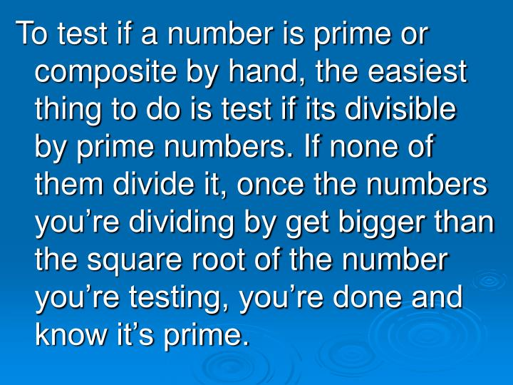 To test if a number is prime or composite by hand, the easiest thing to do is test if its divisible by prime numbers. If none of them divide it, once the numbers you're dividing by get bigger than the square root of the number you're testing, you're done and know it's prime.