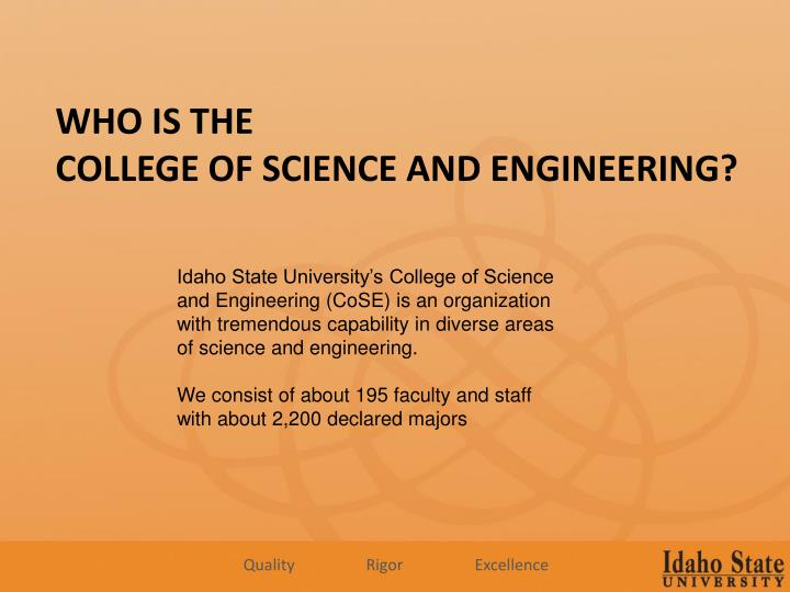 Idaho State University's College of Science and Engineering (CoSE) is an organization with tremendous capability in diverse areas of science and engineering.