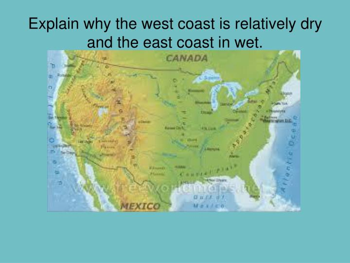 Explain why the west coast is relatively dry and the east coast in wet.
