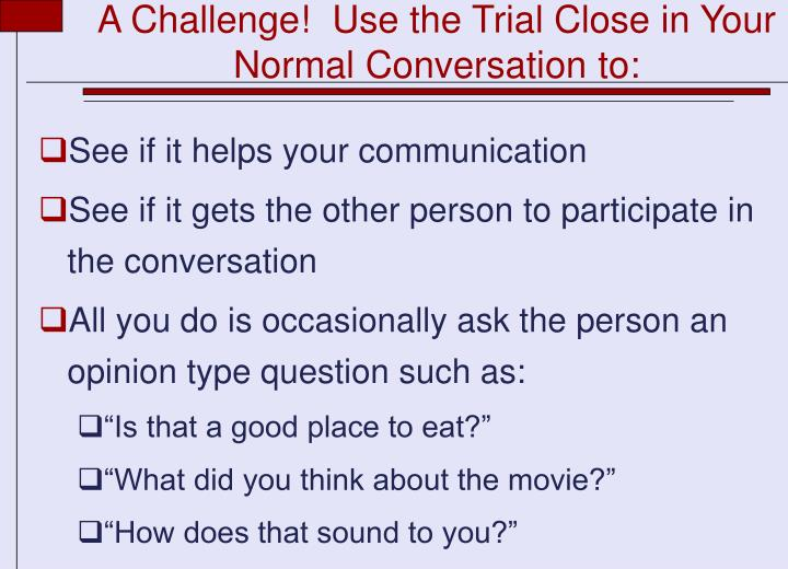A Challenge!  Use the Trial Close in Your Normal Conversation to: