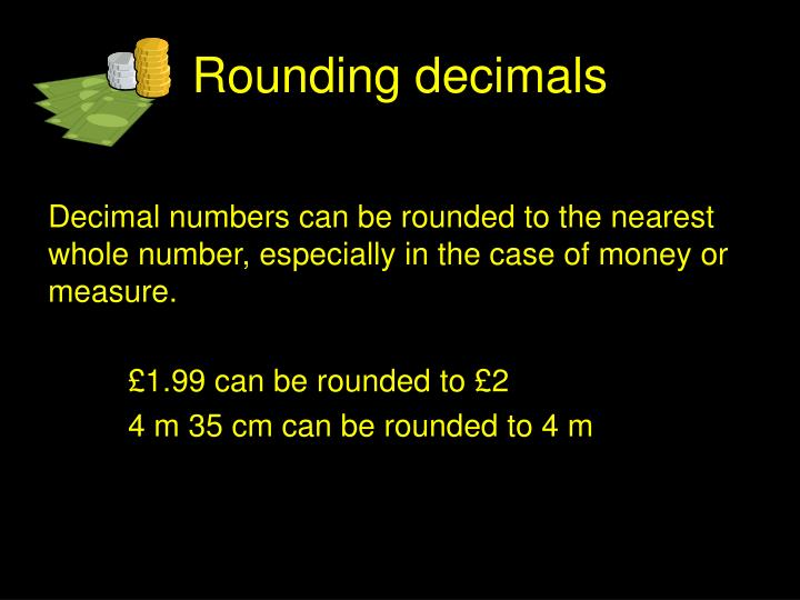 Decimal numbers can be rounded to the nearest whole number, especially in the case of money or measure.
