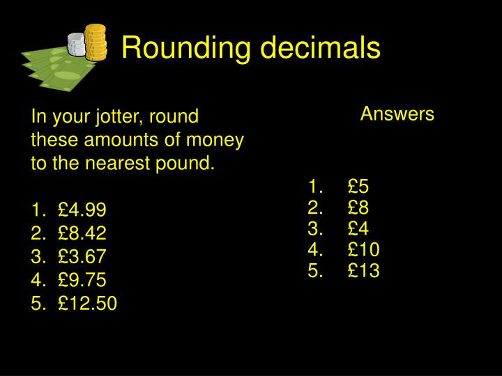 In your jotter, round these amounts of money to the nearest pound.