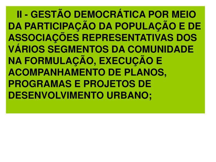 II - GESTÃO DEMOCRÁTICA POR MEIO DA PARTICIPAÇÃO DA POPULAÇÃO E DE ASSOCIAÇÕES REPRESENTATIVAS DOS VÁRIOS SEGMENTOS DA COMUNIDADE NA FORMULAÇÃO, EXECUÇÃO E ACOMPANHAMENTO DE PLANOS, PROGRAMAS E PROJETOS DE DESENVOLVIMENTO URBANO;