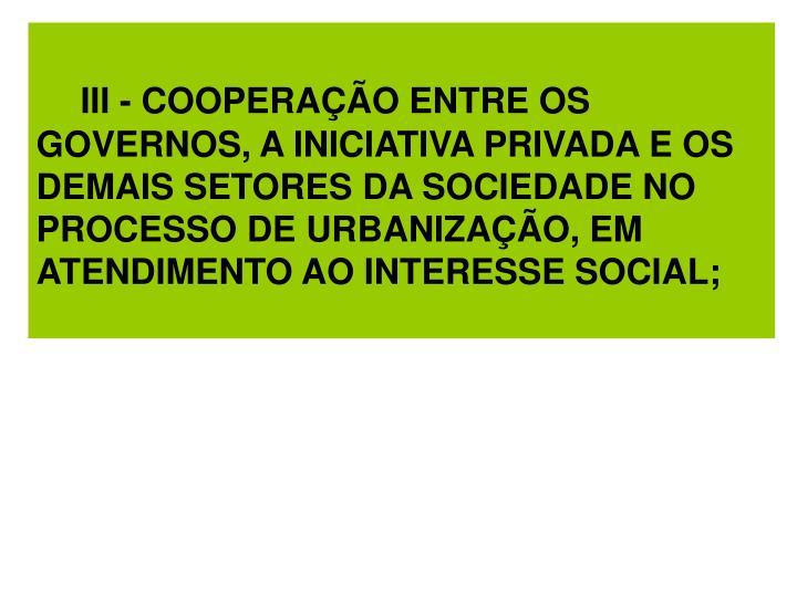 III - COOPERAÇÃO ENTRE OS GOVERNOS, A INICIATIVA PRIVADA E OS DEMAIS SETORES DA SOCIEDADE NO PROCESSO DE URBANIZAÇÃO, EM ATENDIMENTO AO INTERESSE SOCIAL;