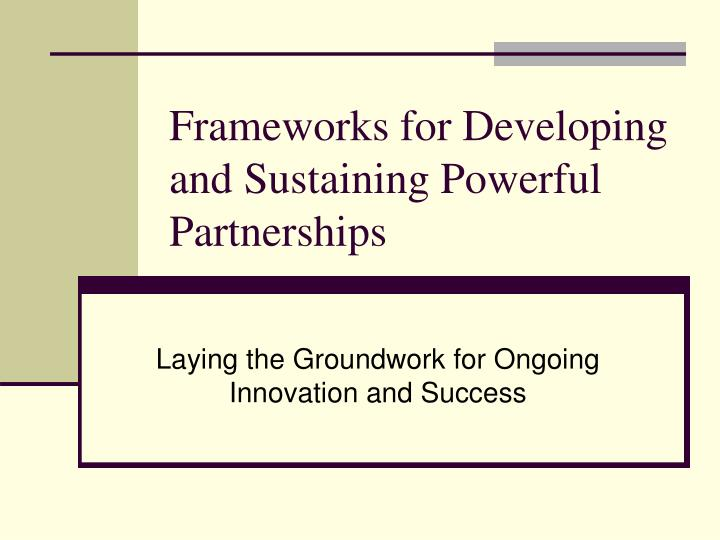 Frameworks for Developing and Sustaining Powerful Partnerships