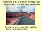 processing is the extraction of metal from ores by heating or with chemical solvents