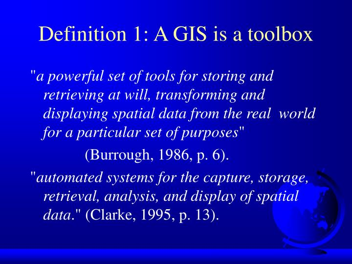Definition 1: A GIS is a toolbox