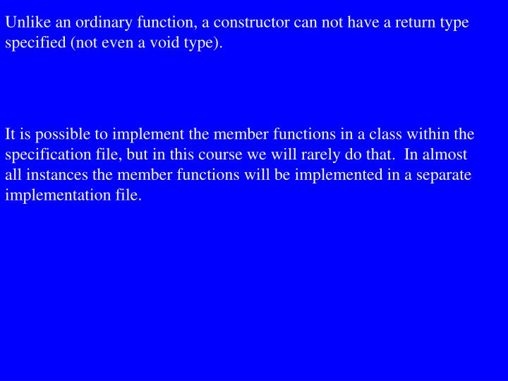 Unlike an ordinary function, a constructor can not have a return type  specified (not even a void type).