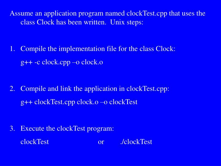 Assume an application program named clockTest.cpp that uses the class Clock has been written.  Unix steps: