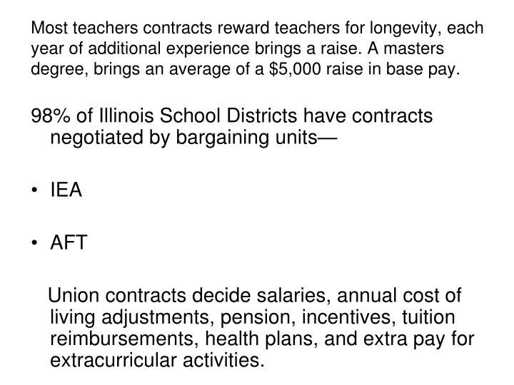 Most teachers contracts reward teachers for longevity, each year of additional experience brings a raise. A masters degree, brings an average of a $5,000 raise in base pay.