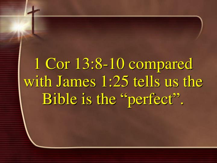 "1 Cor 13:8-10 compared with James 1:25 tells us the Bible is the ""perfect""."