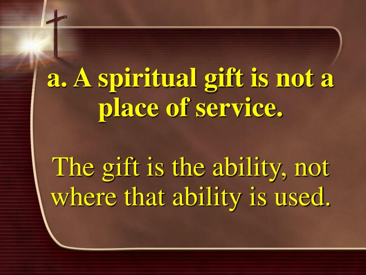 a. A spiritual gift is not a place of service.