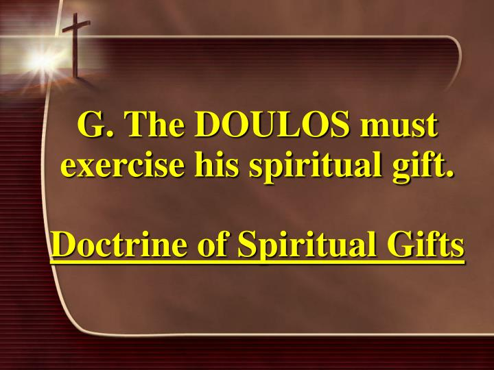 G. The DOULOS must exercise his spiritual gift.