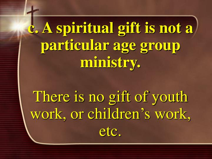 c. A spiritual gift is not a particular age group ministry.