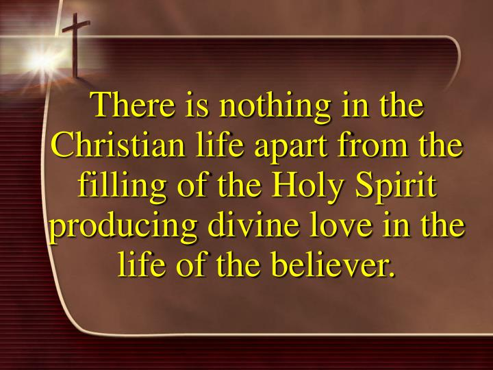 There is nothing in the Christian life apart from the filling of the Holy Spirit producing divine love in the life of the believer.