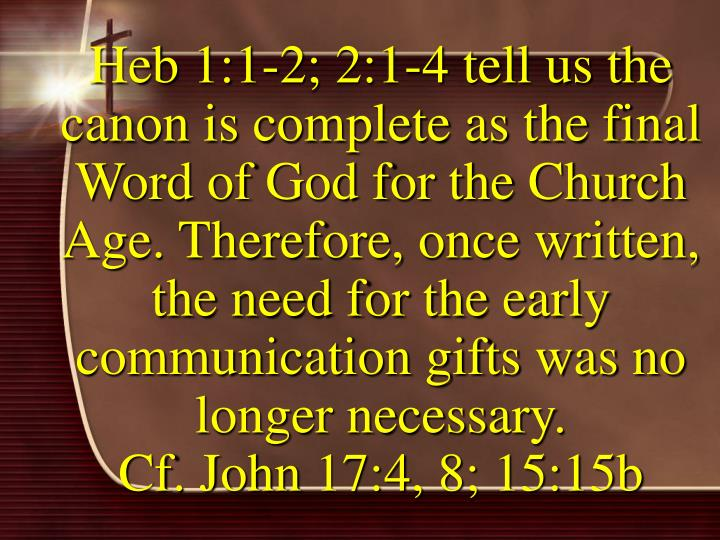Heb 1:1-2; 2:1-4 tell us the canon is complete as the final Word of God for the Church Age. Therefore, once written, the need for the early communication gifts was no longer necessary.