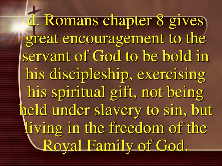 d. Romans chapter 8 gives great encouragement to the servant of God to be bold in his discipleship, exercising his spiritual gift, not being held under slavery to sin, but living in the freedom of the Royal Family of God.