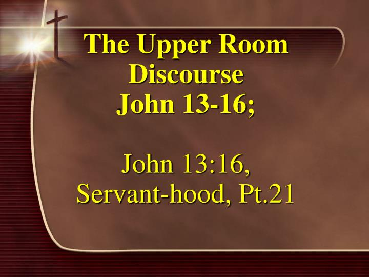 The upper room discourse john 13 16 john 13 16 servant hood pt 21