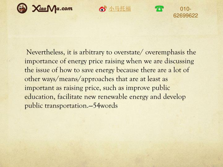 Nevertheless, it is arbitrary to overstate/ overemphasis the importance of energy price raising when we are discussing the issue of how to save energy because there are a lot of other ways/means/approaches that are at least as important as raising price, such as improve public education, facilitate new renewable energy and develop public transportation.---54words