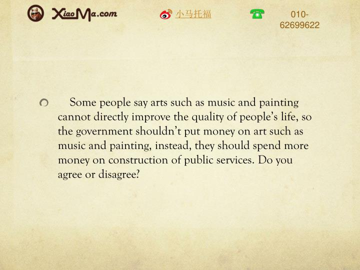 Some people say arts such as music and painting cannot directly improve the quality of people's life, so the government shouldn't put money on art such as music and painting, instead, they should spend more money on construction of public services. Do you agree or disagree?