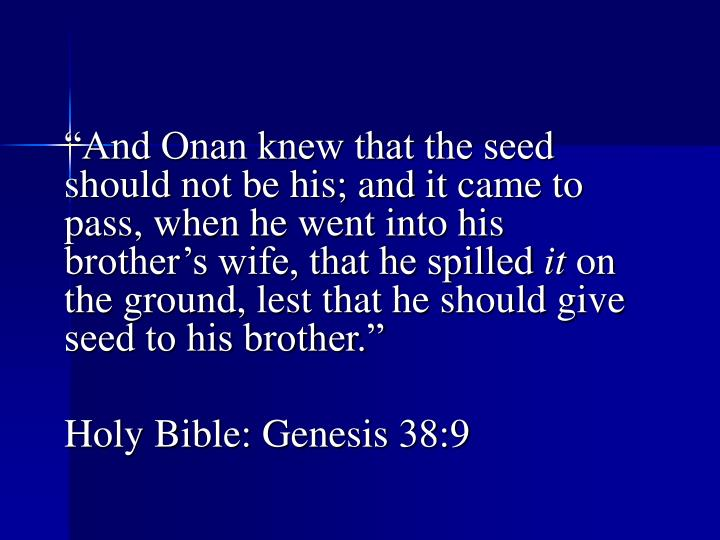 """And Onan knew that the seed should not be his; and it came to pass, when he went into his brother's wife, that he spilled"