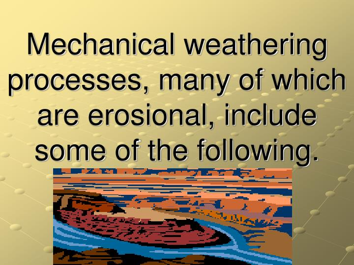 Mechanical weathering processes, many of which are erosional, include some of the following.