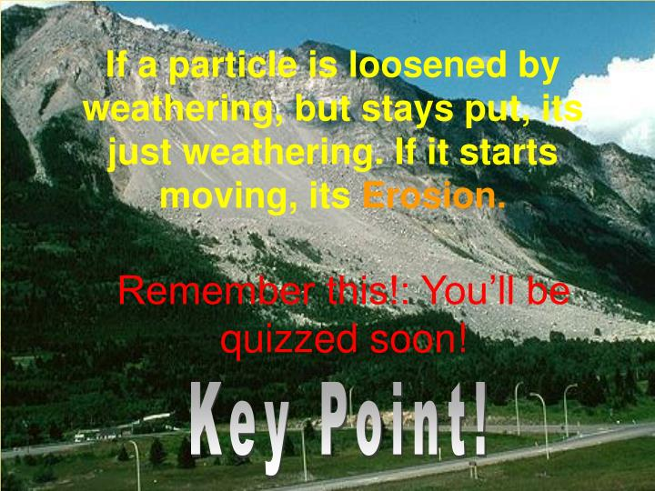 If a particle is loosened by weathering, but stays put, its just weathering. If it starts moving, its
