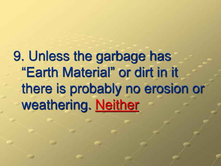 "9. Unless the garbage has ""Earth Material"" or dirt in it there is probably no erosion or weathering."