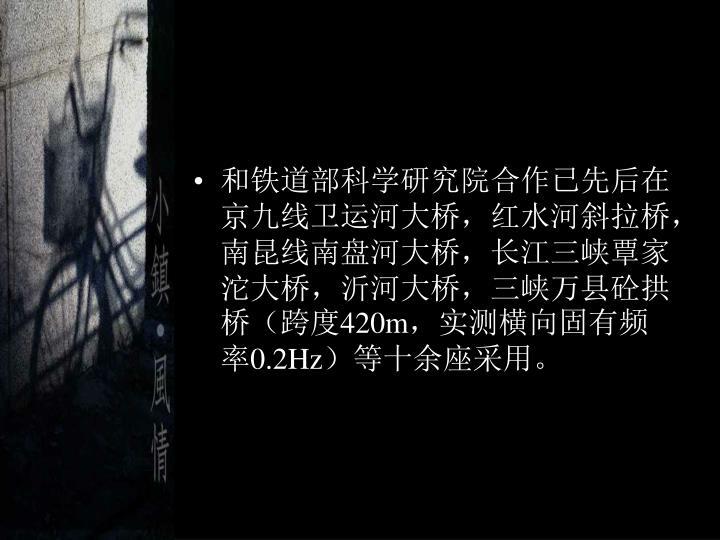 和铁道部科学研究院合作已先后在京九线卫运河大桥,红水河斜拉桥,南昆线南盘河大桥,长江三峡覃家沱大桥,沂河大桥,三峡万县砼拱桥(跨度