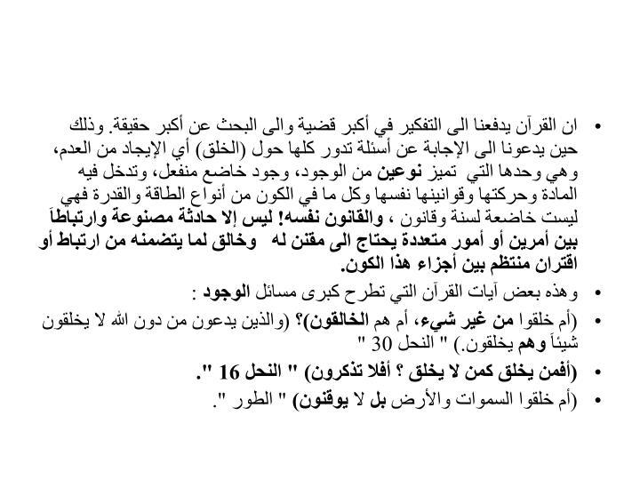 ان القرآن يدفعنا الى التفكير في أكبر قضية والى البحث عن أكبر حقيقة. وذلك حين يدعونا الى الإجابة عن أسئلة تدور كلها حول (الخلق) أي الإيجاد من العدم، وهي وحدها التي  تميز