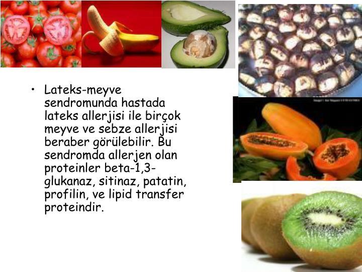 Lateks-meyve sendromunda hastada lateks allerjisi ile birçok meyve ve sebze allerjisi beraber görülebilir. Bu sendromda allerjen olan proteinler beta-1,3-glukanaz, sitinaz, patatin, profilin, ve lipid transfer proteindir.