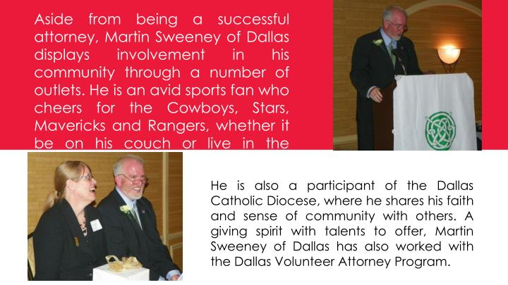Aside from being a successful attorney, Martin Sweeney of Dallas displays involvement in his community through a number of outlets. He is an avid sports fan who cheers for the Cowboys, Stars, Mavericks and Rangers, whether it be on his couch or live in the stands.