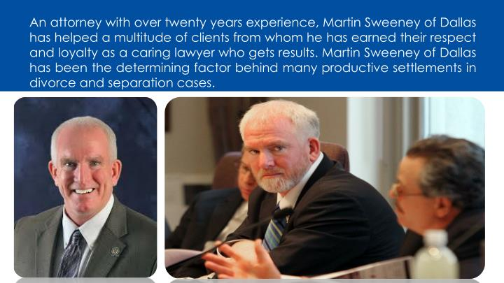 An attorney with over twenty years experience, Martin Sweeney of Dallas has helped a multitude of clients from whom he has earned their respect and loyalty as a caring lawyer who gets results. Martin Sweeney of Dallas has been the determining factor behind many productive settlements in divorce and separation cases.
