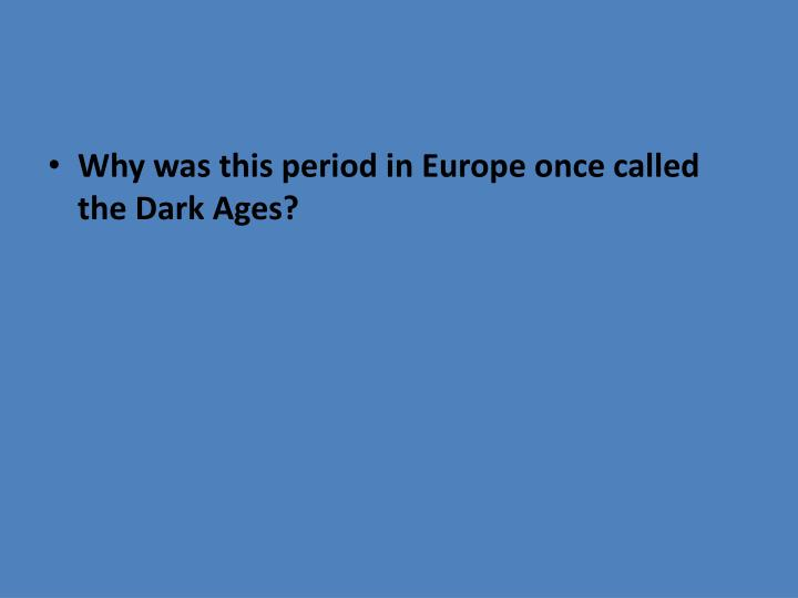 Why was this period in Europe once called the Dark Ages?