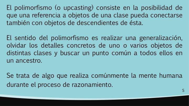 El polimorfismo (o upcasting) consiste en la posibilidad de que una referencia a objetos de una clase pueda conectarse también con objetos de descendientes de