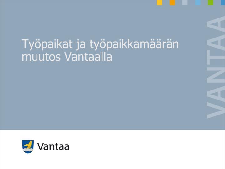 Työpaikat ja työpaikkamäärän muutos Vantaalla
