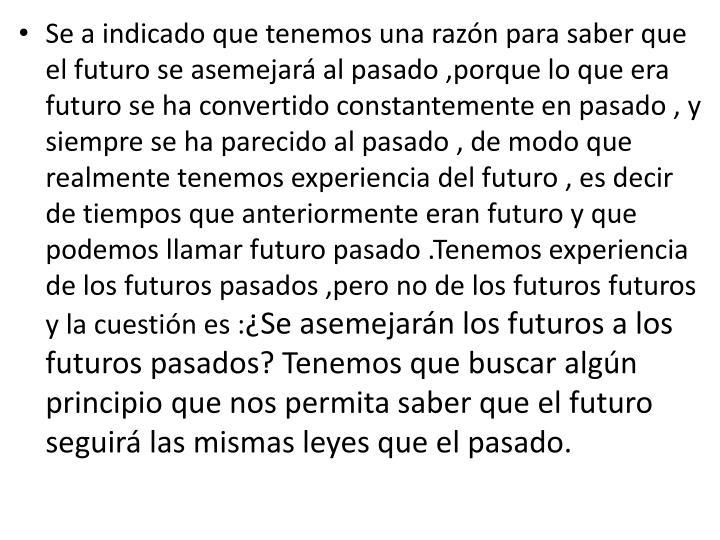 Se a indicado que tenemos una razón para saber que el futuro se asemejará al pasado ,porque lo que era futuro se ha convertido constantemente en pasado , y siempre se ha parecido al pasado , de modo que realmente tenemos experiencia del futuro , es decir de tiempos que anteriormente eran futuro y que podemos llamar futuro pasado .Tenemos experiencia de los futuros pasados ,pero no de los futuros