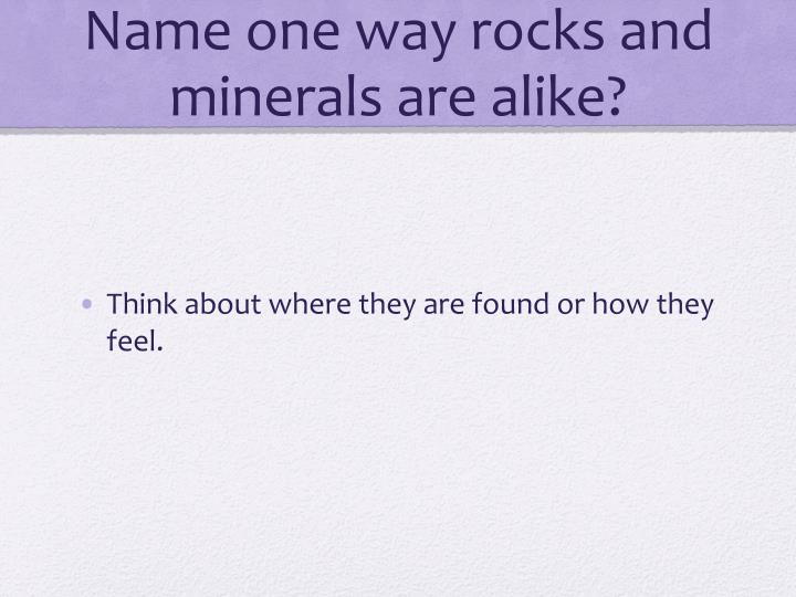 Name one way rocks and minerals are alike?