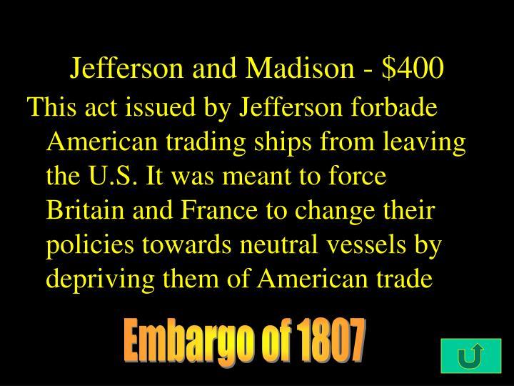 Jefferson and Madison - $400