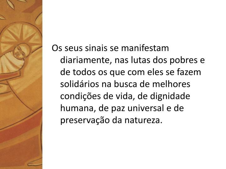 Os seus sinais se manifestam diariamente, nas lutas dos pobres e de todos os que com eles se fazem solidários na busca de melhores condições de vida, de dignidade humana, de paz universal e de preservação da natureza.