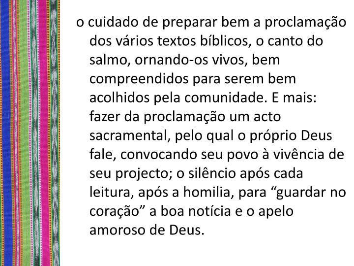 """o cuidado de preparar bem a proclamação dos vários textos bíblicos, o canto do salmo, ornando-os vivos, bem compreendidos para serem bem acolhidos pela comunidade. E mais: fazer da proclamação um acto sacramental, pelo qual o próprio Deus fale, convocando seu povo à vivência de seu projecto; o silêncio após cada leitura, após a homilia, para """"guardar no coração"""" a boa notícia e o apelo amoroso de Deus."""
