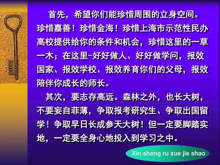 首先,希望你们能珍惜周围的立身空间。珍惜嘉善!珍惜金海!珍惜上海市示范性民办高校提供给你的条件和机会,珍惜这里的一草一木;在这里