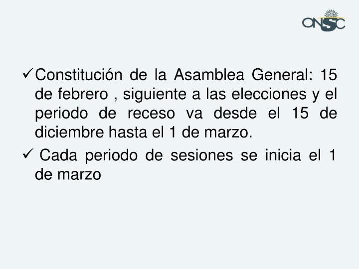 Constitución de la Asamblea General: 15 de febrero , siguiente a las elecciones y el periodo de receso va desde el 15 de diciembre hasta el 1 de marzo.