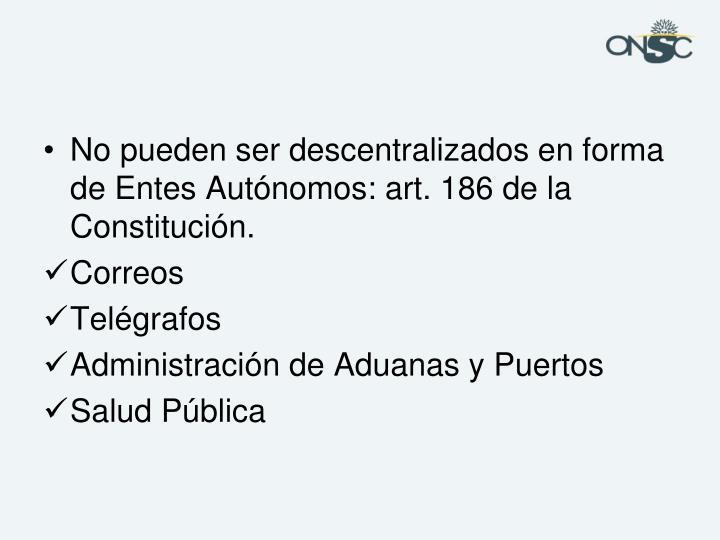 No pueden ser descentralizados en forma de Entes Autónomos: art. 186 de la Constitución.
